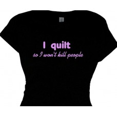 I quilt so I wont kill people - quilting t shirt message
